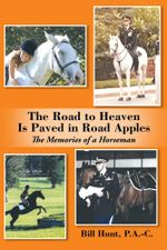 The Road to Heaven Is Paved in Road Apples : The Memories of a Horseman - P.A.-C., Bill Hunt