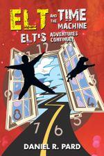 ELT And The Time Machine : Elt's Adventures Continue! - Daniel R. Pard