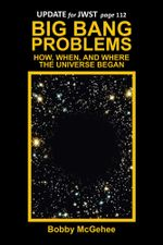 BIG BANG PROBLEMS : HOW, WHEN, AND WHERE THE UNIVERSE BEGAN - Bobby McGehee