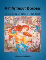 Art Without Borders : Seven Inspiring Art Stories of Female Artists - Victoria Averbukh