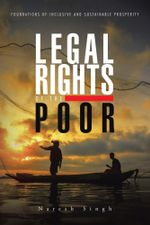Legal Rights of the Poor : Foundations of Inclusive and Sustainable Prosperity - Naresh Singh