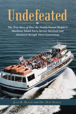 Undefeated : The True Story of How the Family-Owned Shepler's Mackinac Island Ferry Service Survived and Advanced through Three Generations - Jean R. Beach