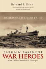 Bargain Basement War Heroes : What Did You Do in WWII, Grandpa? - Bernard F. Flynn
