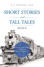 SHORT STORIES AND TALL TALES : BOOK III - PhD, E P WHITNEY