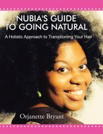Nubia's Guide to Going Natural : A Holistic Approach to Transitioning Your Hair - Orjanette Bryant