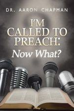 I'm Called to Preach Now What! : A User Guide to Effective Preaching - Dr. Aaron Chapman