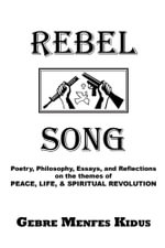 Rebel Song : Poetry, Philosophy, Essays, and Reflections on the Themes of Peace, Life, & Spiritual Revolution - Gebre Menfes Kidus