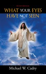 What Your Eyes Have Not Seen : Seventh Edition - Michael W. Cadry