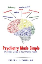 Psychiatry Made Simple : Dr. Pete's Guide to Your Mental Health - MD, Peter J. Litwin
