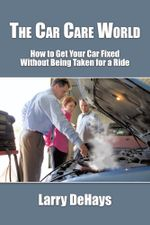 The Car Care World : How to Get Your Car Fixed Without Being Taken for a Ride - Larry DeHays