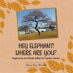 HEY ELEPHANT! WHERE ARE YOU? : Inspired by an African Safari for Landon James - Mary Kay Worth