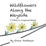 Wildflowers Along the Wayside : A Tribute to Compound Words - Erica Andrews