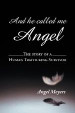 And he called me Angel : The story of a Human Trafficking Survivor - Angel Meyers