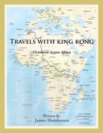 Travels with King Kong : Overland Across Africa - James Henderson
