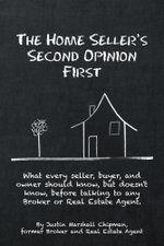 The Home Seller's Second Opinion First : What every seller, buyer, and owner should know, but doesn't know, before talking to any Broker or Real Estate - Justin Marshall Chipman