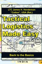 Tactical Logistics Made Easy : Back to the Basics - USA (Ret.), LTC James H. Henderson