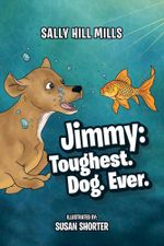 Jimmy : Toughest. Dog. Ever. - Sally Hill Mills