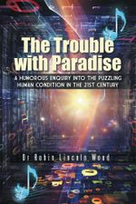 The Trouble with Paradise : A Humorous Enquiry Into the Puzzling Human Condition in the 21st Century - Dr Robin Lincoln Wood