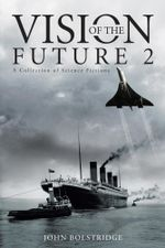 Vision of the Future 2 : A Collection of Science Fictions - John Bolstridge