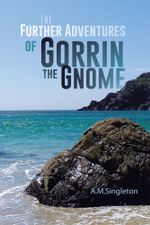 The Further Adventures of Gorrin the Gnome - A. M. Singleton