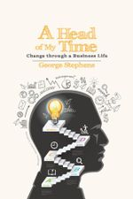 A Head of My Time : Change through a Business Life - George Stephens