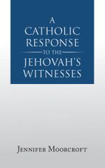 A Catholic Response to the Jehovah's Witnesses - Jennifer Moorcroft