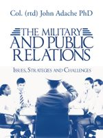 The Military and Public Relations - Issues, Strategies and Challenges - Col (Rtd) John Adache Phd