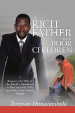 The RICH FATHER With POOR CHILDREN : Reasons why 90% of the World Population is Poor and only 10% runs 90% of the Worlds' Wealth - Terryson Himayumbula