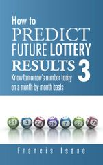 HOW TO PREDICT FUTURE LOTTERY RESULTS BOOK 3 : Know tomorrow's number today on a month-by-month basis - Francis Isaac