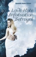 Love Hate Infatuation Betrayal - Amanda Jayne Gilmer