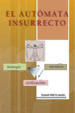El Automata Insurrecto : Biologia, Cerebro, Civilizacion - Edgar Prieto Nagel