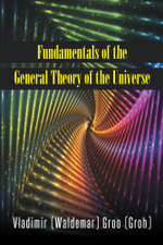 Fundamentals of the General Theory of the Universe - Vladimir (Waldemar) Groo (Groh)