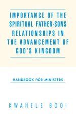 Importance of the Spiritual Father-Sons Relationships in the Advancement of God's Kingdom : Handbook for Ministers - Kwanele Booi