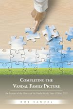 Completing the Vandal Family Picture : An Account of the History of the Vandal Family from 1530 to 2012 - Rob Vandal