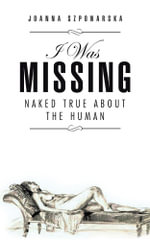 I Was Missing : Naked True about the Human - Joanna Szponarska