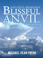 Blissful Anvil Story of a Bodhisattva who Remained Still : Explosive Awareness Volume Three - Michael Dean Payne