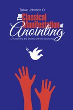 The Classical Manifestation of Anointing : Overcoming the enemy with the anointing -  Taiwo Johnson O