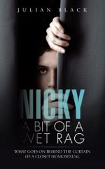 Nicky - A Bit of a Wet Rag : What goes on behind the curtain of a closet Homosexual - Julian Black