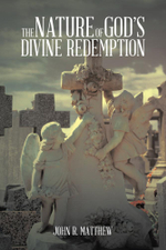 The Nature of God's Divine Redemption - John R. Matthew