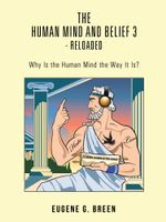 The Human Mind and Belief 3 - Reloaded : Why Is the Human Mind the Way It Is? - Eugene G. Breen