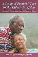 A Study of Pastoral Care of the Elderly in Africa : An Interdisciplinary Approach with Focus on Ghana - Samuel Ayete-Nyampong (Phd)