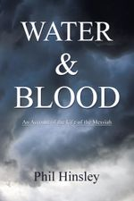 Water & Blood : An Account Of The Life Of The Messiah - Phil Hinsley