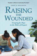 Raising the Wounded : Grasping for Hope in the Midst of Despair - JOHN D. DOUGHLIN