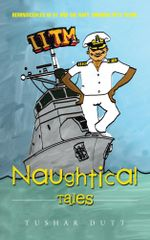 Naughtical Tales : Reminiscences of IIT and the Navy Through Fifty Years - Tushar Dutt