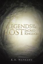 Legends of the Lost Sacred Kingdom - K.A. Nephawe