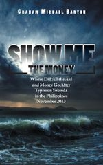 Show Me the Money : Where Did All the Aid and Money Go After Typhoon Yolanda in the Philippines November 2013 - Graham Michael Barton