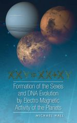 Formation of the Sexes and DNA Evolution by Electro Magnetic Activity of the Planets - Michael Hall