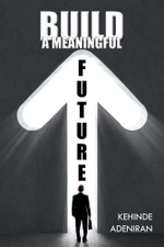 BUILD A MEANINGFUL FUTURE - Kehinde Adeniran