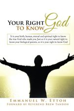 Your Right to Know God : It is your birth, human, eternal and spiritual right to know the true God who made you. Just as it is your natural right to kn - Emmanuel W. Ettoh
