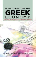How To Restore The Greek Economy : WIN 10 MILLION DOLLAR TO PROVE IT WRONG - PhD., Dr. Niaz Ahmed Khan F.R.C.S.